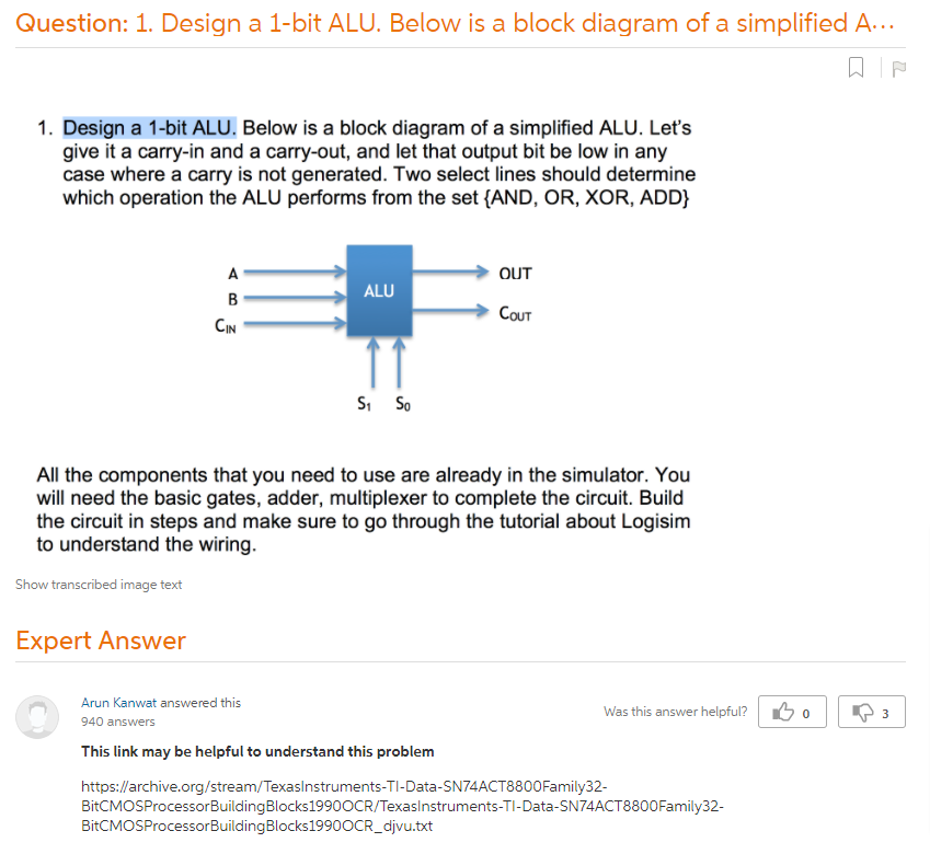 1. Design A 1-bit ALU. Below Is A Block Diagram Of A Simplified ALU. Let?s  Give It A Carry-in And A Carry-out, And Let That Output Bit Be Low In Any  Case Where A Carry Is Not Generated. Two Select Lines Should Determine  Which Operation The ALU Performs From The Set {AND, OR, XOR, ADD} All The  Components That You Need To Use Are Already In The Simulator. ...