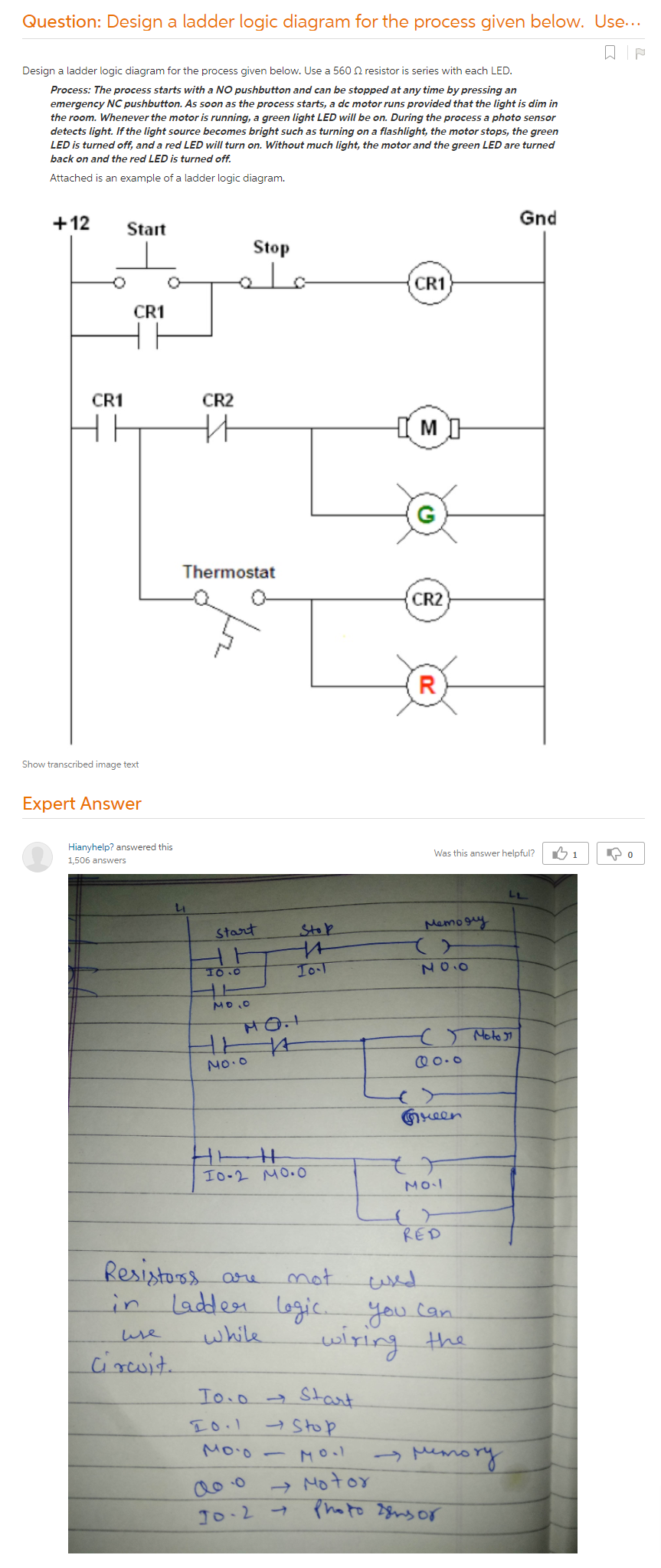 Design A Ladder Logic Diagram For The Process Given Below. Use A 560 Ω  Resistor Is Series With Each LED. Process: The Process Starts With A NO  Pushbutton And Can Be Stopped At Any Time By Pressing An Emergency NC  Pushbutton. As Soon As The Process Starts, A Dc Motor Runs Provided That  The Light Is Dim In The Room. Whenever The Motor Is Running, A ...